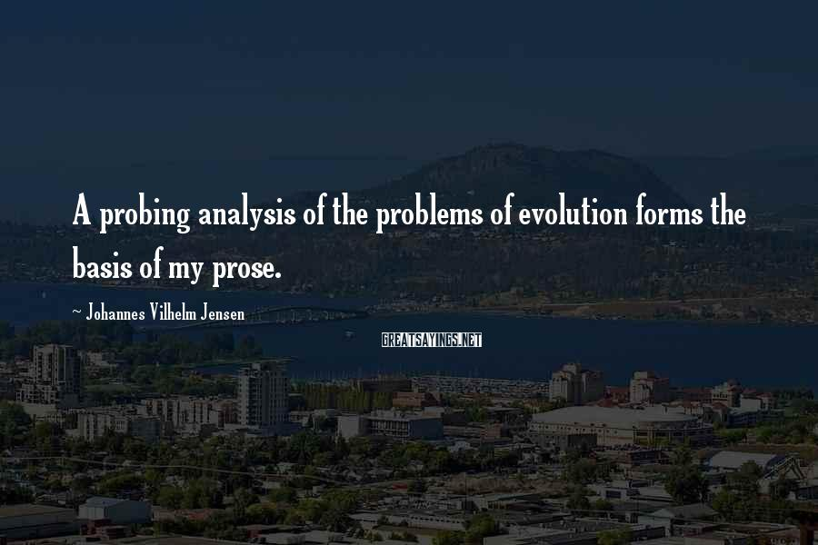 Johannes Vilhelm Jensen Sayings: A probing analysis of the problems of evolution forms the basis of my prose.