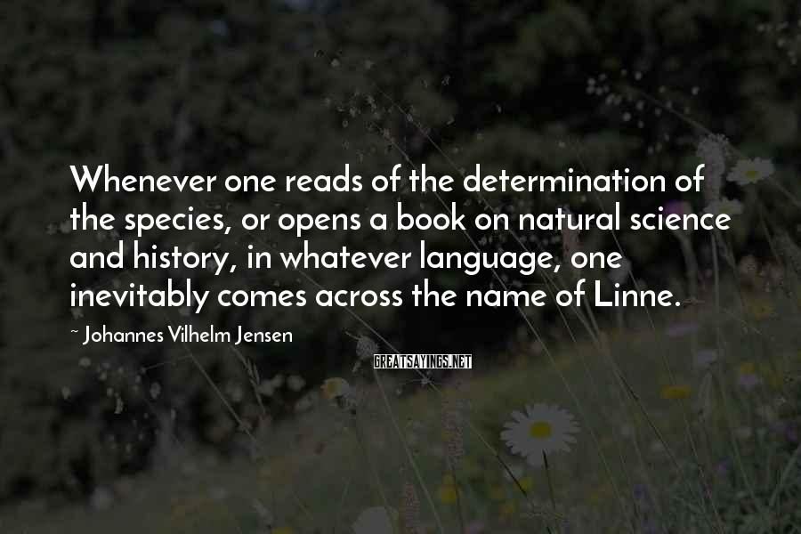 Johannes Vilhelm Jensen Sayings: Whenever one reads of the determination of the species, or opens a book on natural