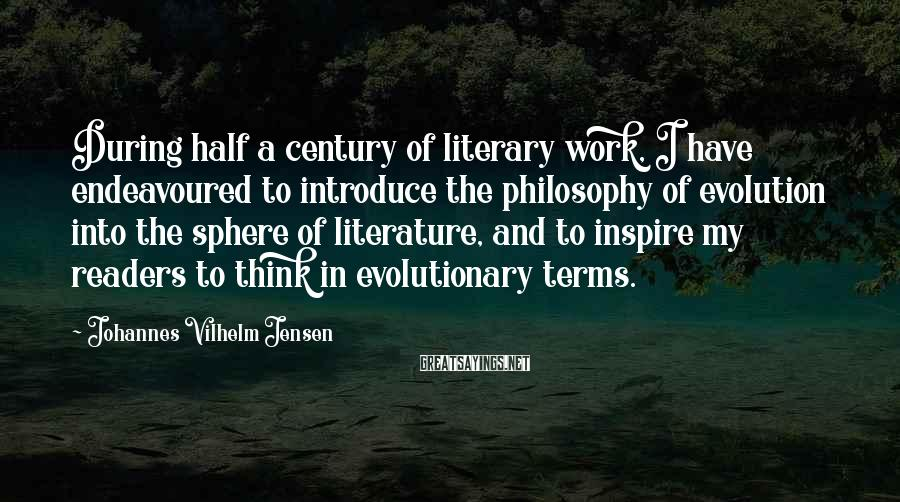 Johannes Vilhelm Jensen Sayings: During half a century of literary work, I have endeavoured to introduce the philosophy of