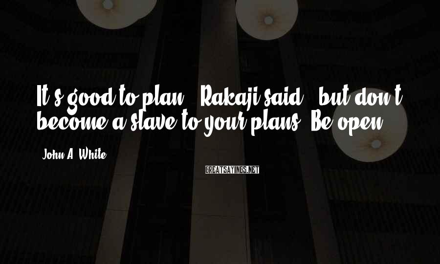 "John A. White Sayings: It's good to plan,"" Rakaji said, ""but don't become a slave to your plans. Be"