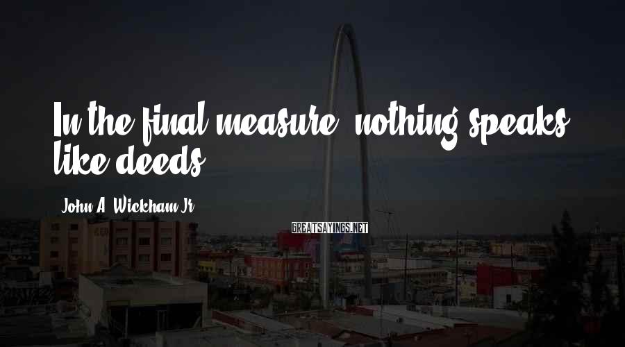John A. Wickham Jr. Sayings: In the final measure, nothing speaks like deeds