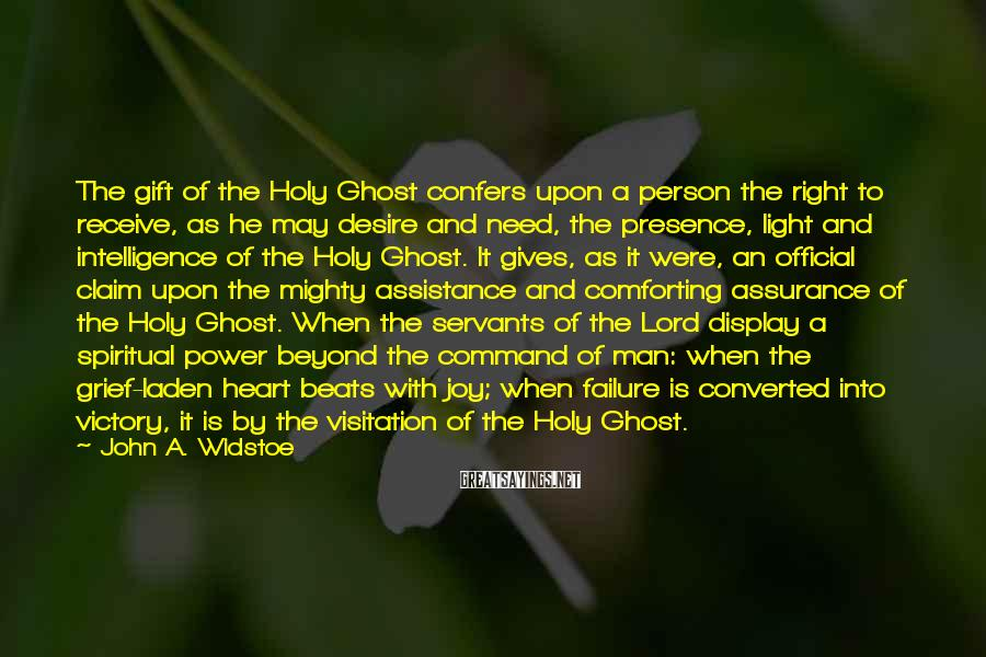 John A. Widstoe Sayings: The gift of the Holy Ghost confers upon a person the right to receive, as