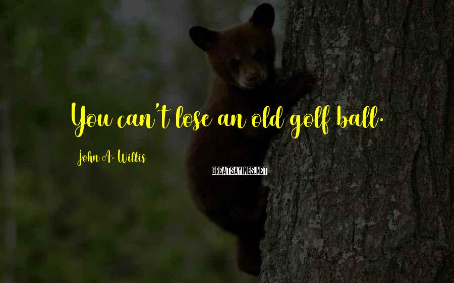 John A. Willis Sayings: You can't lose an old golf ball.