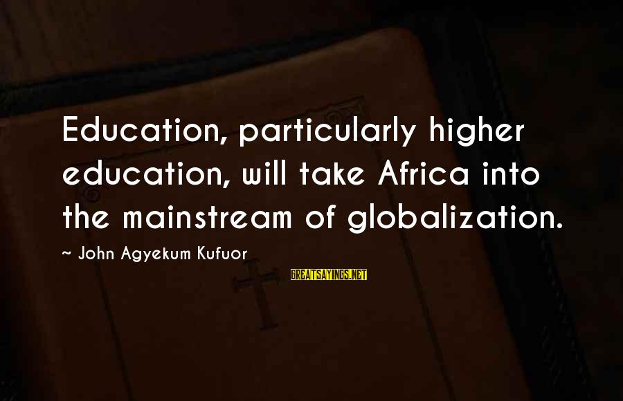 John Agyekum Kufuor Sayings By John Agyekum Kufuor: Education, particularly higher education, will take Africa into the mainstream of globalization.