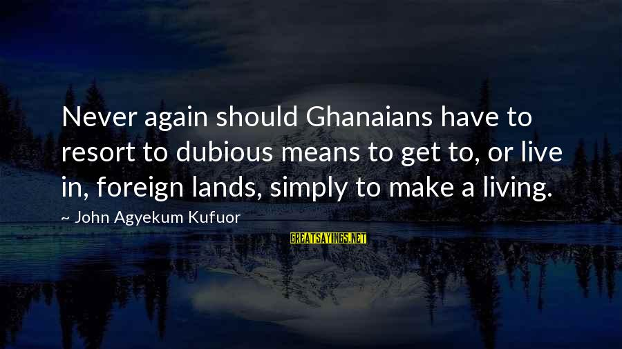 John Agyekum Kufuor Sayings By John Agyekum Kufuor: Never again should Ghanaians have to resort to dubious means to get to, or live
