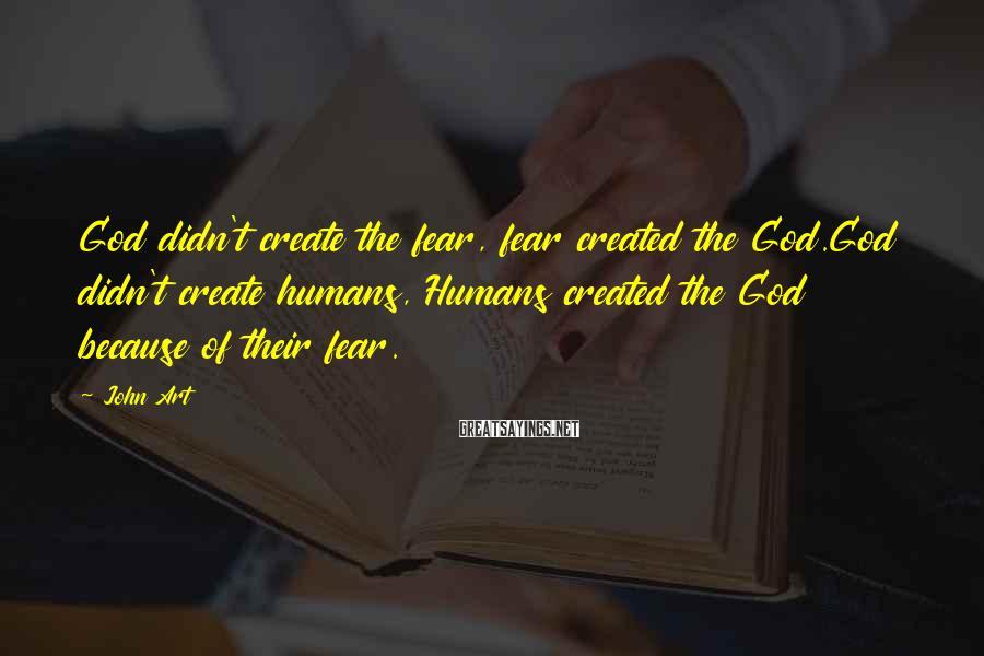 John Art Sayings: God didn't create the fear, fear created the God.God didn't create humans, Humans created the
