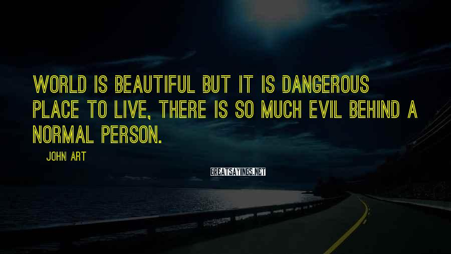 John Art Sayings: World is beautiful but it is dangerous place to live, there is so much evil