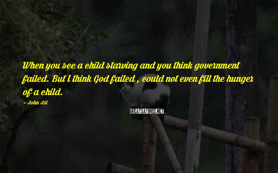John Art Sayings: When you see a child starving and you think government failed. But I think God