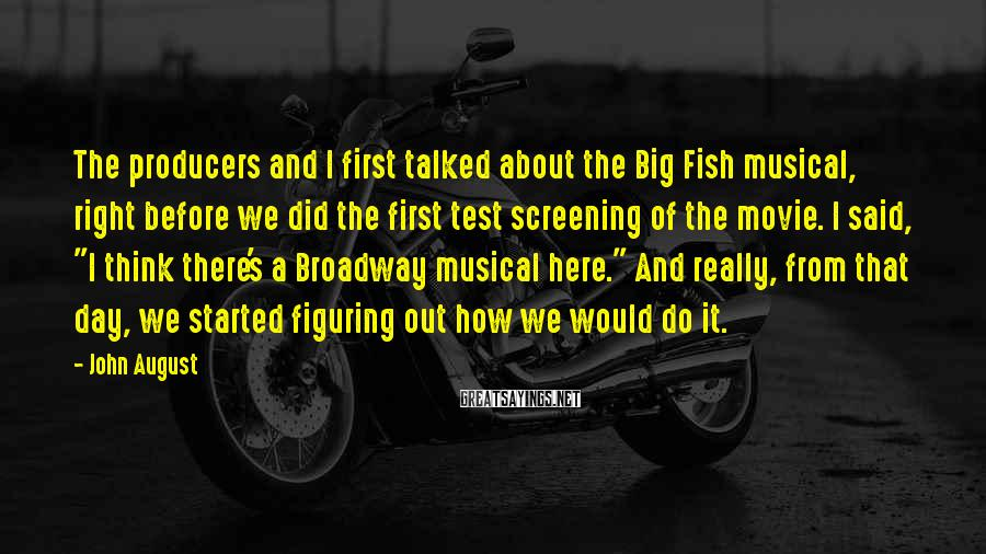 John August Sayings: The producers and I first talked about the Big Fish musical, right before we did
