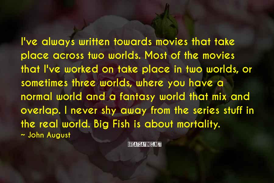 John August Sayings: I've always written towards movies that take place across two worlds. Most of the movies