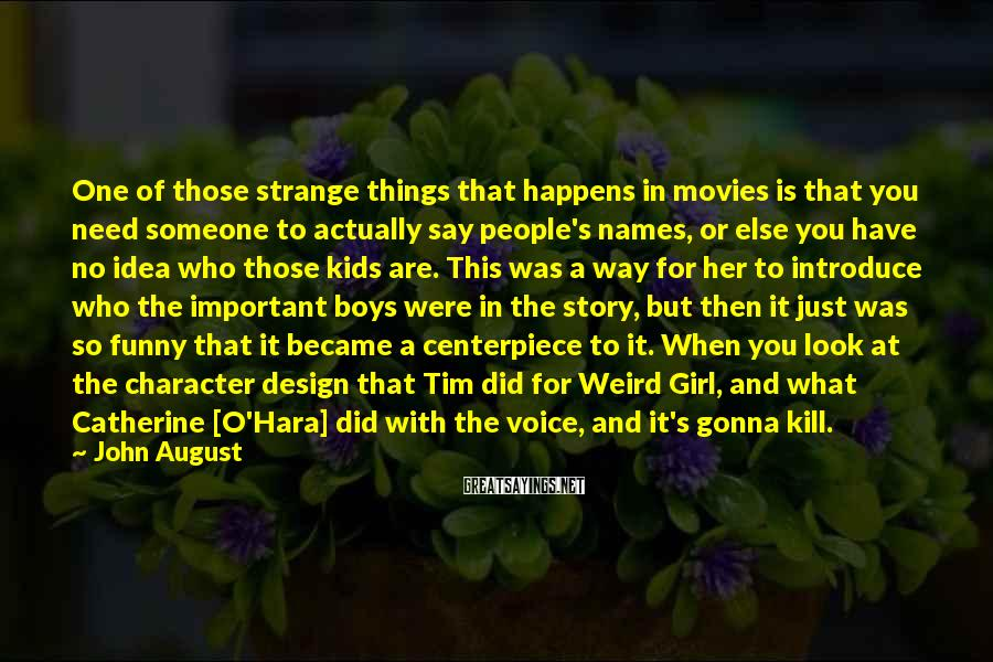 John August Sayings: One of those strange things that happens in movies is that you need someone to
