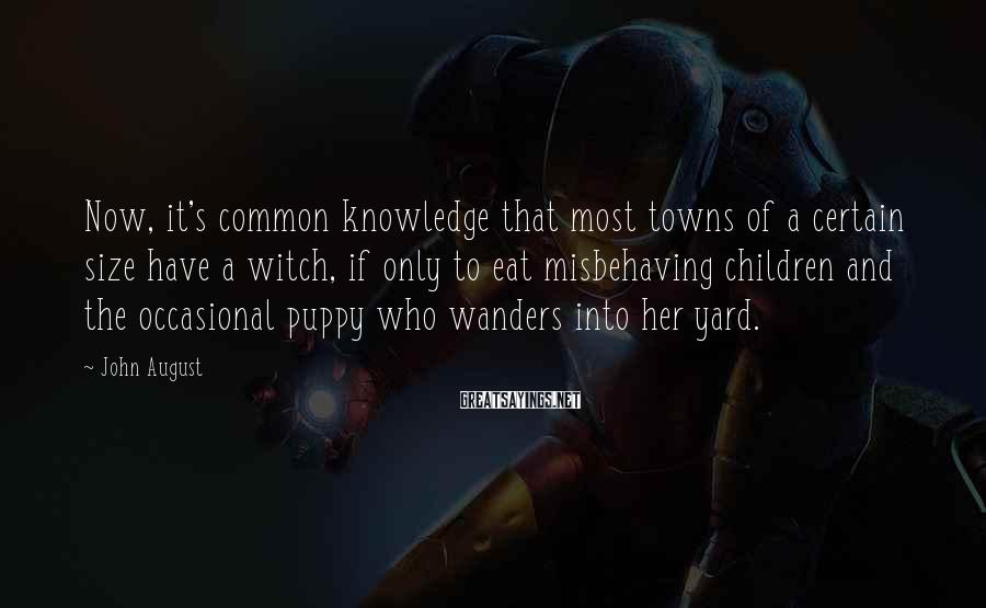 John August Sayings: Now, it's common knowledge that most towns of a certain size have a witch, if