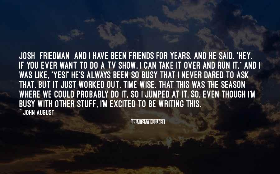 """John August Sayings: Josh [Friedman] and I have been friends for years, and he said, """"Hey, if you"""