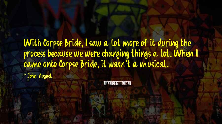 John August Sayings: With Corpse Bride, I saw a lot more of it during the process because we