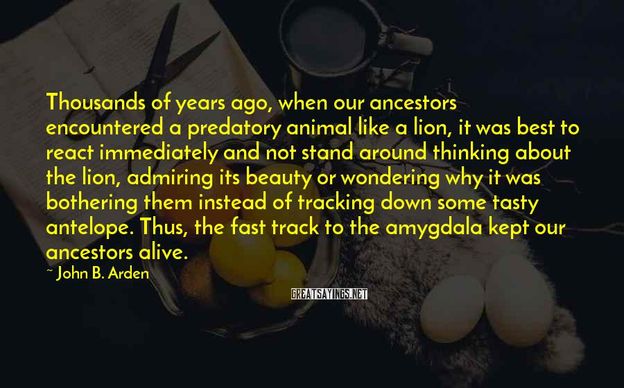 John B. Arden Sayings: Thousands of years ago, when our ancestors encountered a predatory animal like a lion, it