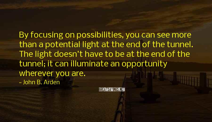 John B. Arden Sayings: By focusing on possibilities, you can see more than a potential light at the end