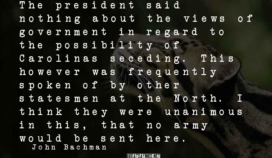 John Bachman Sayings: The president said nothing about the views of government in regard to the possibility of