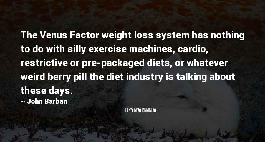 John Barban Sayings: The Venus Factor weight loss system has nothing to do with silly exercise machines, cardio,