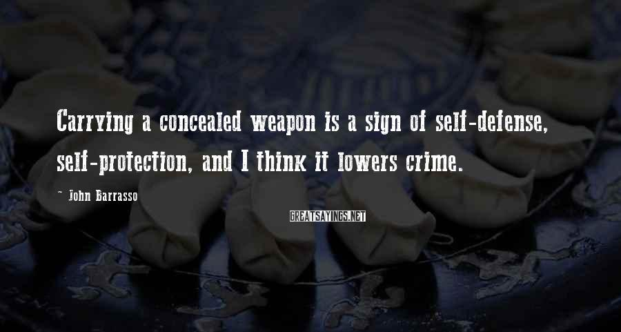 John Barrasso Sayings: Carrying a concealed weapon is a sign of self-defense, self-protection, and I think it lowers