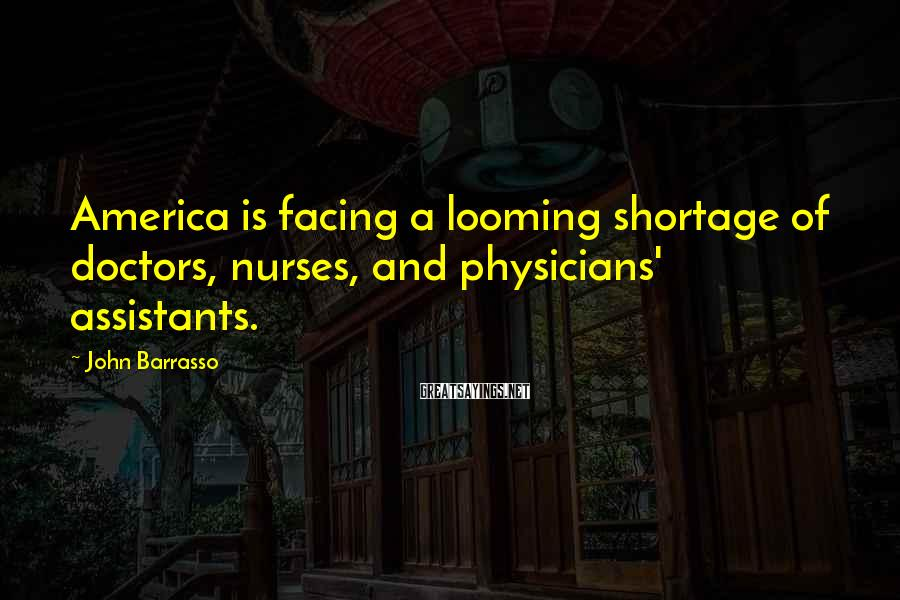 John Barrasso Sayings: America is facing a looming shortage of doctors, nurses, and physicians' assistants.
