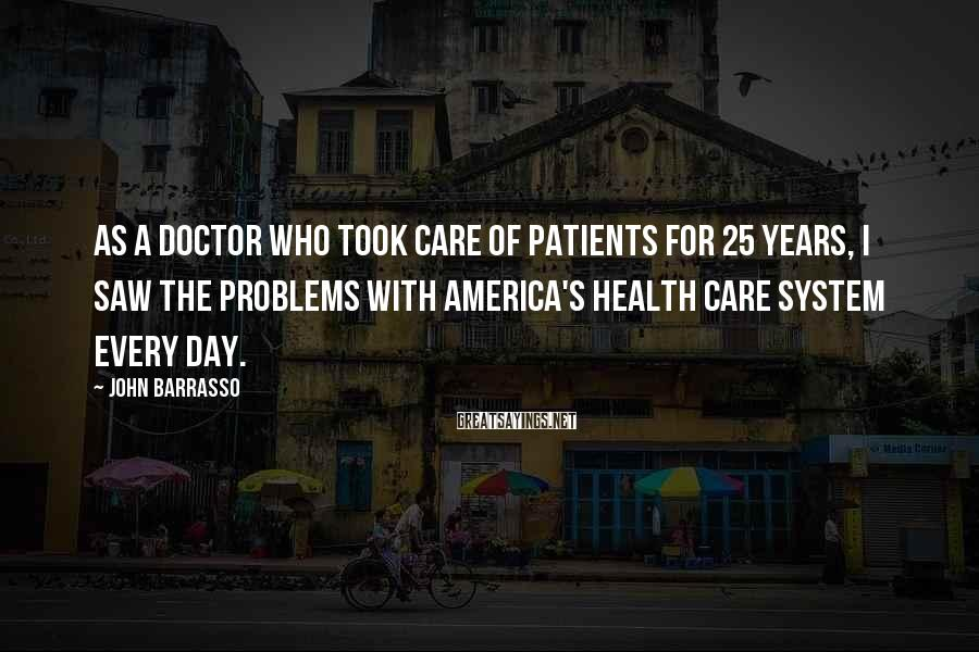 John Barrasso Sayings: As a doctor who took care of patients for 25 years, I saw the problems