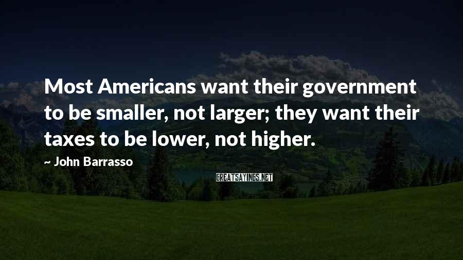 John Barrasso Sayings: Most Americans want their government to be smaller, not larger; they want their taxes to