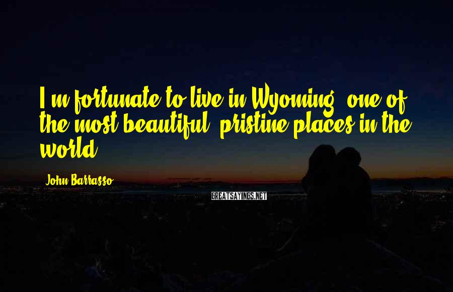 John Barrasso Sayings: I'm fortunate to live in Wyoming, one of the most beautiful, pristine places in the