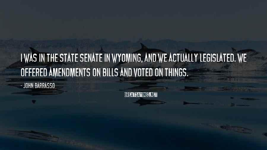 John Barrasso Sayings: I was in the state Senate in Wyoming, and we actually legislated. We offered amendments