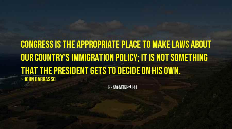 John Barrasso Sayings: Congress is the appropriate place to make laws about our country's immigration policy; it is