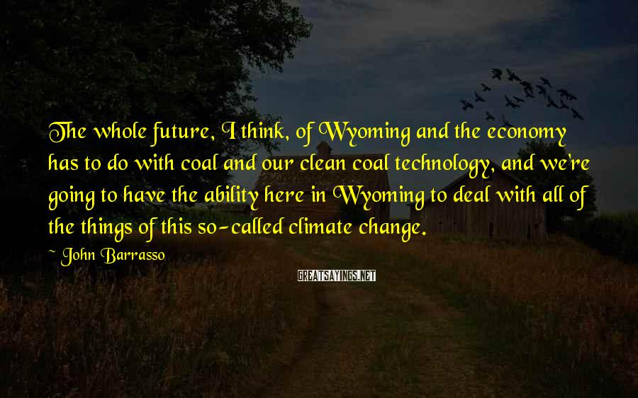 John Barrasso Sayings: The whole future, I think, of Wyoming and the economy has to do with coal