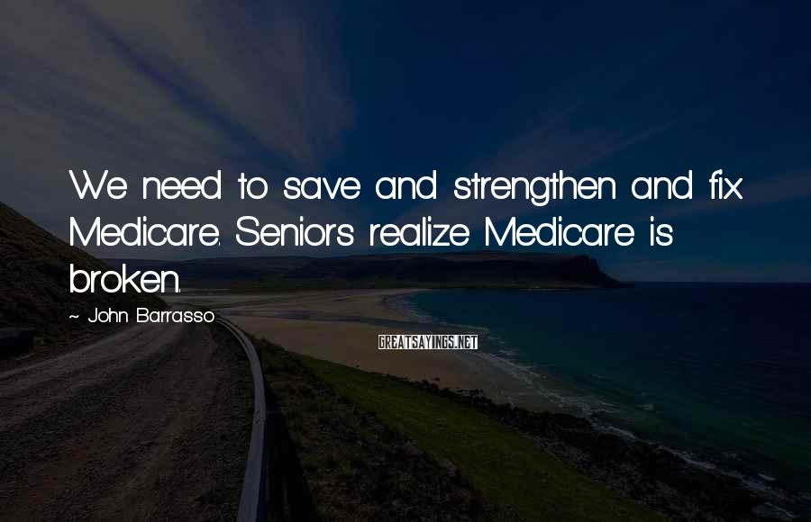 John Barrasso Sayings: We need to save and strengthen and fix Medicare. Seniors realize Medicare is broken.