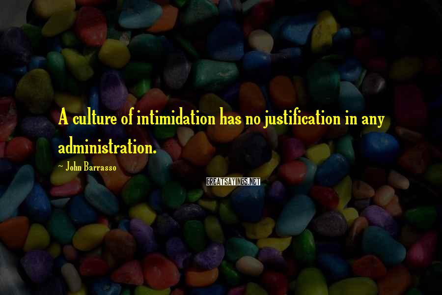 John Barrasso Sayings: A culture of intimidation has no justification in any administration.