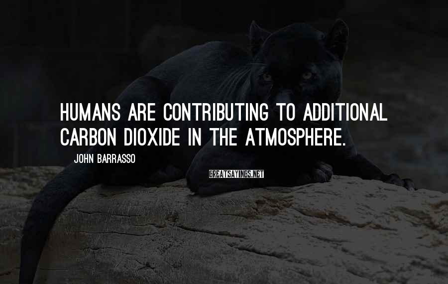 John Barrasso Sayings: Humans are contributing to additional carbon dioxide in the atmosphere.