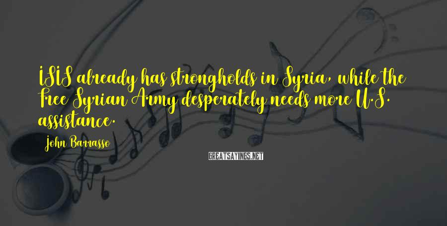 John Barrasso Sayings: ISIS already has strongholds in Syria, while the Free Syrian Army desperately needs more U.S.