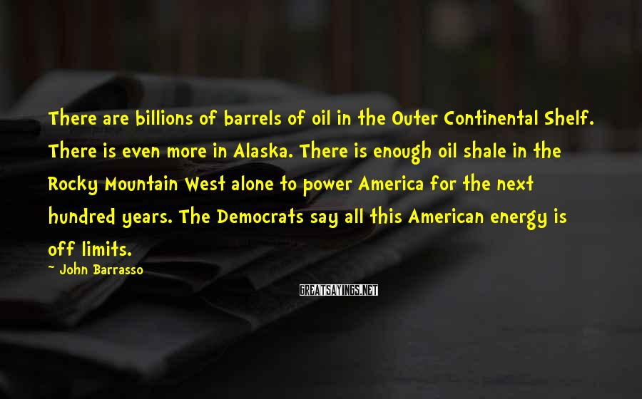 John Barrasso Sayings: There are billions of barrels of oil in the Outer Continental Shelf. There is even
