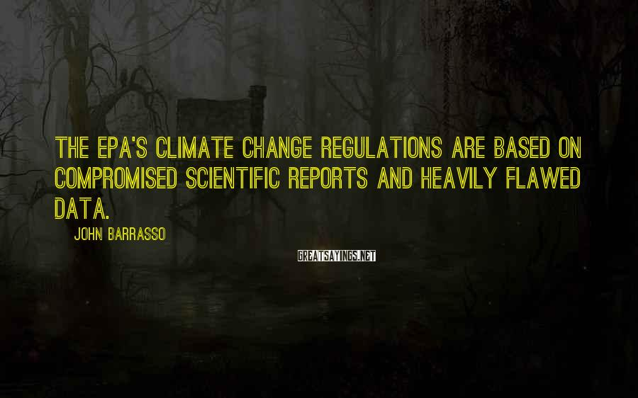 John Barrasso Sayings: The EPA's climate change regulations are based on compromised scientific reports and heavily flawed data.