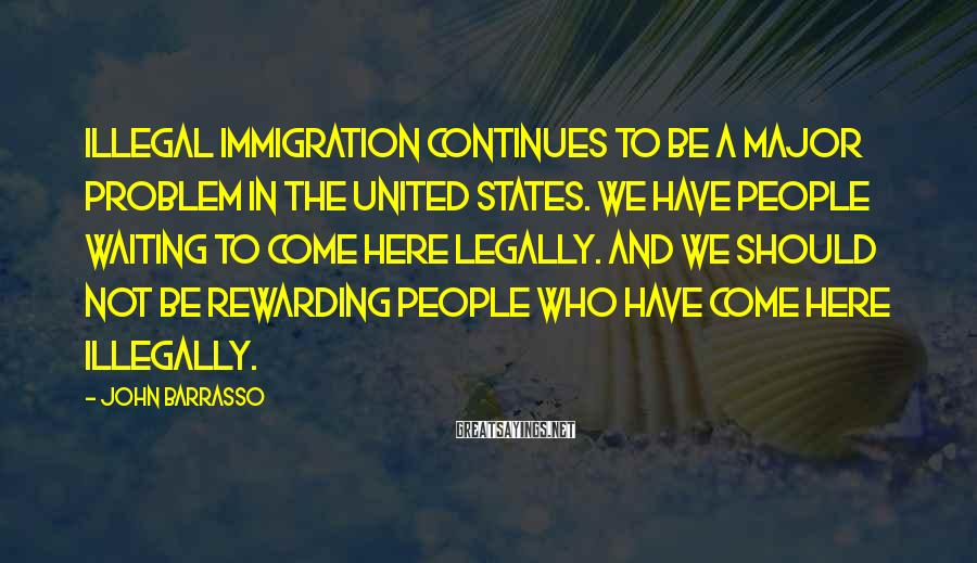 John Barrasso Sayings: Illegal immigration continues to be a major problem in the United States. We have people