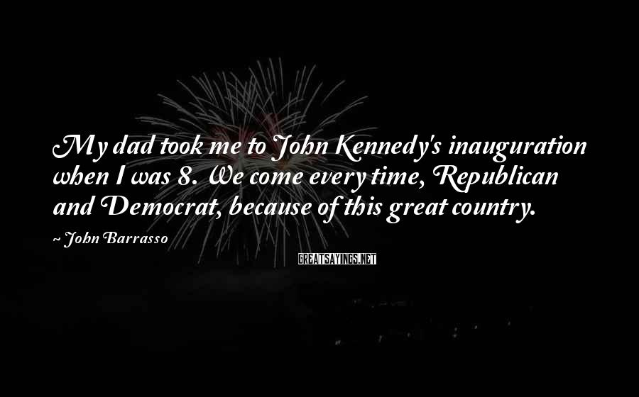 John Barrasso Sayings: My dad took me to John Kennedy's inauguration when I was 8. We come every