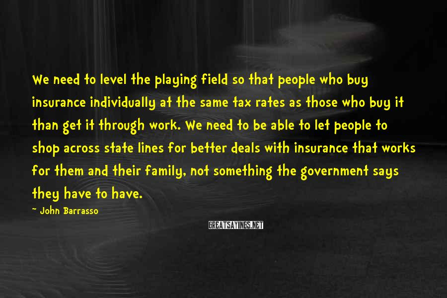 John Barrasso Sayings: We need to level the playing field so that people who buy insurance individually at