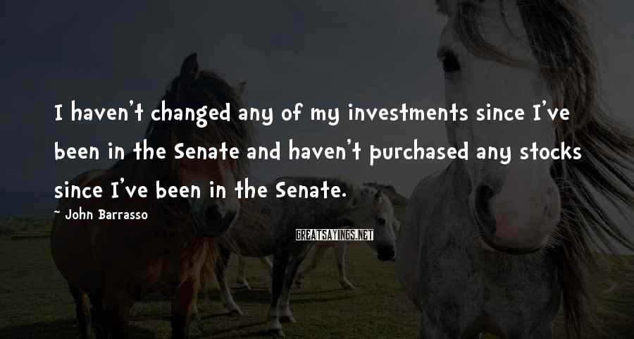 John Barrasso Sayings: I haven't changed any of my investments since I've been in the Senate and haven't