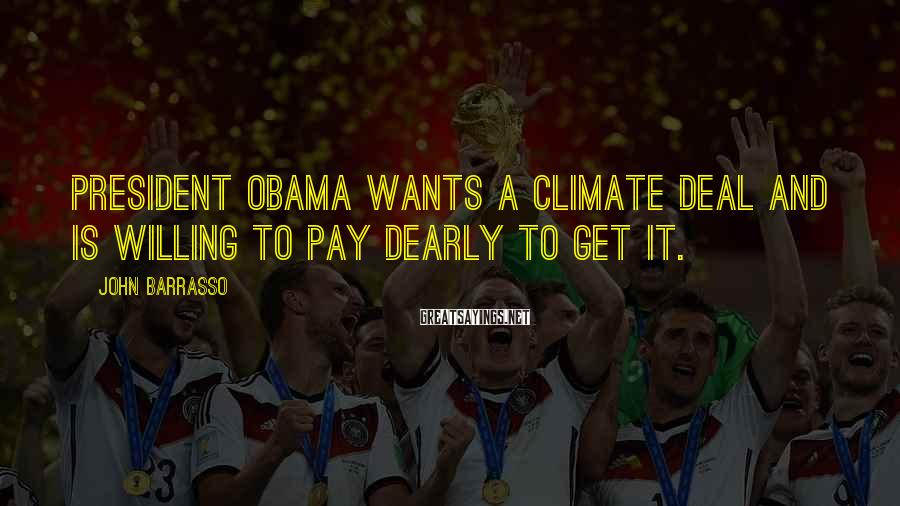 John Barrasso Sayings: President Obama wants a climate deal and is willing to pay dearly to get it.