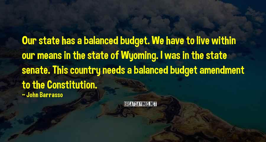 John Barrasso Sayings: Our state has a balanced budget. We have to live within our means in the