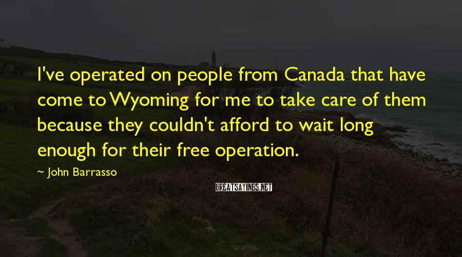 John Barrasso Sayings: I've operated on people from Canada that have come to Wyoming for me to take