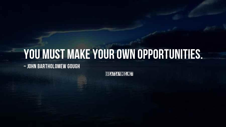 John Bartholomew Gough Sayings: You must make your own opportunities.