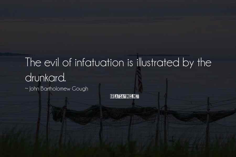 John Bartholomew Gough Sayings: The evil of infatuation is illustrated by the drunkard.