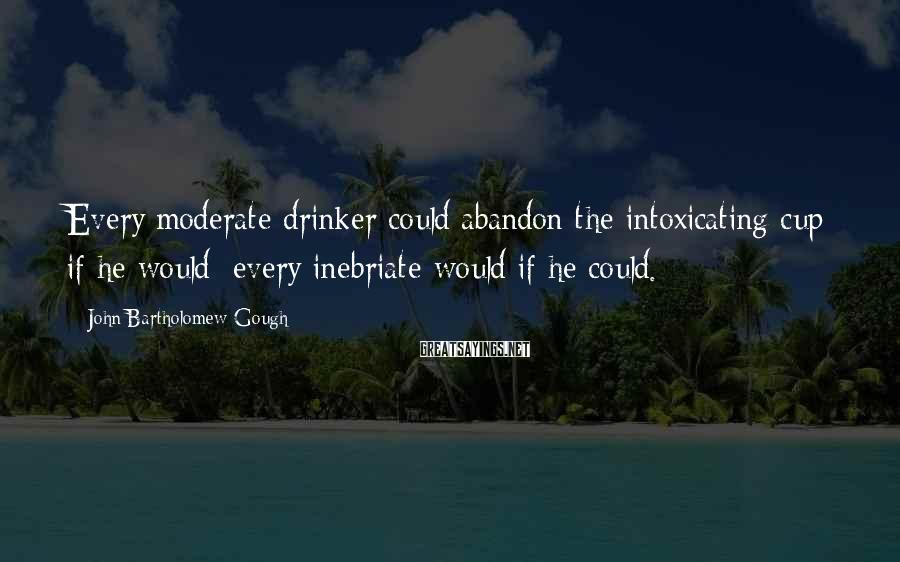 John Bartholomew Gough Sayings: Every moderate drinker could abandon the intoxicating cup if he would; every inebriate would if