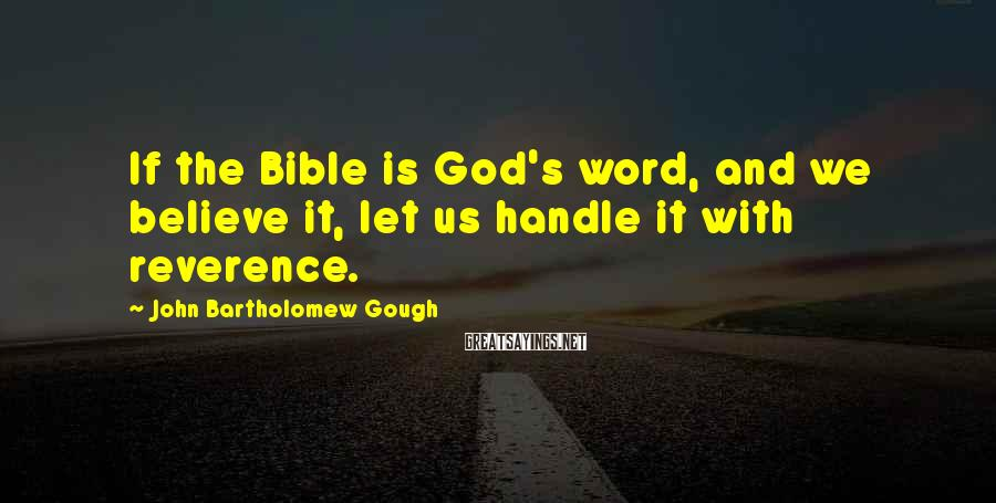 John Bartholomew Gough Sayings: If the Bible is God's word, and we believe it, let us handle it with