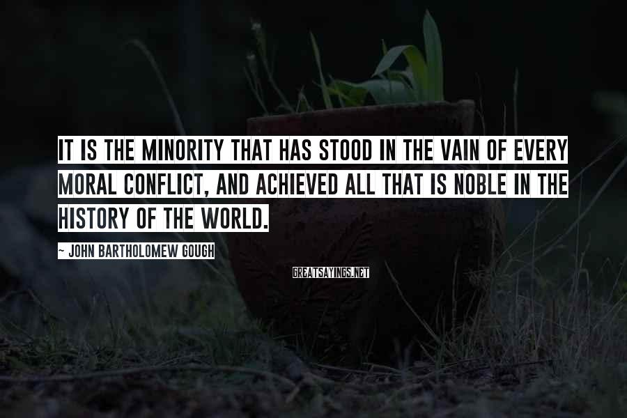 John Bartholomew Gough Sayings: It is the minority that has stood in the vain of every moral conflict, and