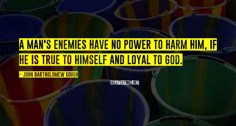 John Bartholomew Gough Sayings: A man's enemies have no power to harm him, if he is true to himself