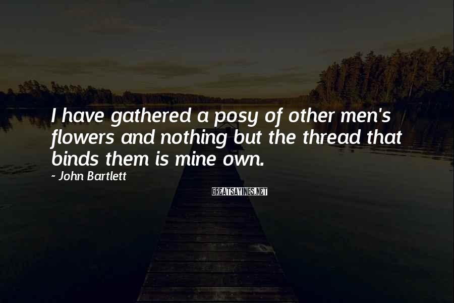 John Bartlett Sayings: I have gathered a posy of other men's flowers and nothing but the thread that